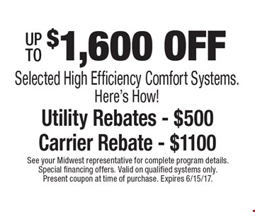 $1,600 OFF Selected High Efficiency Comfort Systems. Here's How! Utility Rebates - $500 Carrier Rebate - $1100. See your Midwest representative for complete program details. Special financing offers. Valid on qualified systems only. Present coupon at time of purchase. Expires 6/15/17.