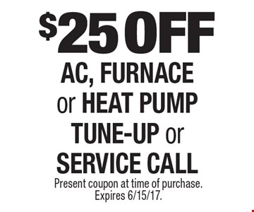 $25 OFF AC, FURNACE or HEAT PUMP TUNE-UP or SERVICE CALL. Present coupon at time of purchase. Expires 6/15/17.