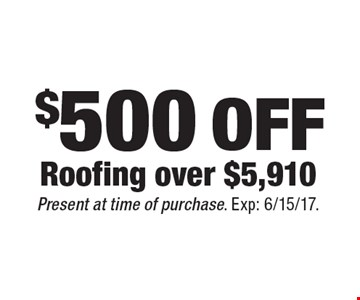 $500 OFF Roofing over $5,910. Present at time of purchase. Exp: 6/15/17.