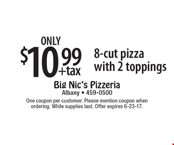 Only $10.99 +tax 8-cut pizza with 2 toppings. One coupon per customer. Please mention coupon when ordering. While supplies last. Offer expires 6-23-17.
