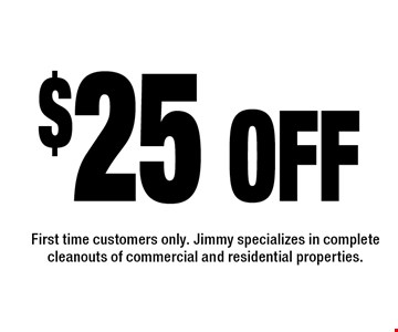 $25 off. First time customers only. Jimmy specializes in complete cleanouts of commercial and residential properties.