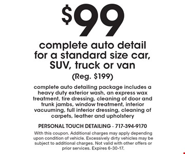 $99 complete auto detail for a standard size car, SUV, truck or van (Reg. $199) complete auto detailing package includes a heavy duty exterior wash, an express wax treatment, tire dressing, cleaning of door and trunk jambs, window treatment, interior vacuuming, full interior dressing, cleaning of carpets, leather and upholstery. With this coupon. Additional charges may apply depending upon condition of vehicle. Excessively dirty vehicles may be subject to additional charges. Not valid with other offers or prior services. Expires 6-30-17.