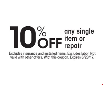10% Off any single item or repair. Excludes insurance and installed items. Excludes labor. Not valid with other offers. With this coupon. Expires 6/23/17.