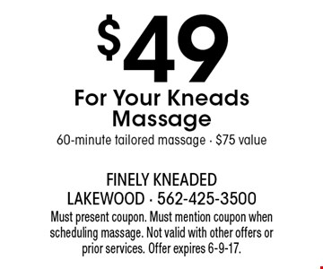 $49 For Your Kneads Massage 60-minute tailored massage - $75 value. Must present coupon. Must mention coupon when scheduling massage. Not valid with other offers or prior services. Offer expires 6-9-17.