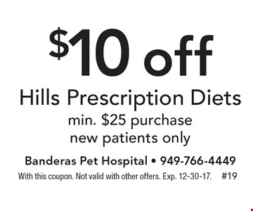 $10 off Hills Prescription Diets. Min. $25 purchase. New patients only. With this coupon. Not valid with other offers. Exp. 12-30-17.