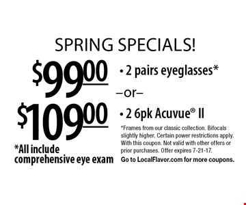 Spring specials! $109.00 2 6pk Acuvue II OR $99.00 2 pairs eyeglasses*. *All include comprehensive eye exam. *Frames from our classic collection. Bifocals slightly higher. Certain power restrictions apply. With this coupon. Not valid with other offers or prior purchases. Offer expires 7-21-17. Go to LocalFlavor.com for more coupons.