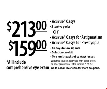 $159.00 Acuvue Oasys for Astigmatism, Acuvue Oasys for Presbyopia OR $213 Acuvue Oasys, 2 twelve packs. *All include comprehensive eye exam, 60 days follow-up care, Solution care kit & Two multi-packs of contact lenses. With this coupon. Not valid with other offers or prior purchases. Offer expires 7-21-17. Go to LocalFlavor.com for more coupons.