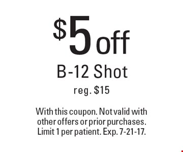 $5 off B-12 Shot, reg. $15. With this coupon. Not valid with other offers or prior purchases. Limit 1 per patient. Exp. 7-21-17.