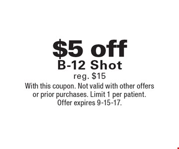 $5 off B-12 Shot reg. $15. With this coupon. Not valid with other offers or prior purchases. Limit 1 per patient. Offer expires 9-15-17.