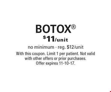 $11/unit BOTOX. No minimum - reg. $12/unit. With this coupon. Limit 1 per patient. Not valid with other offers or prior purchases. Offer expires 11-10-17.