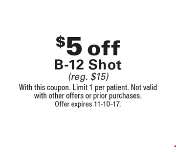 $5 off B-12 Shot (reg. $15). With this coupon. Limit 1 per patient. Not valid with other offers or prior purchases. Offer expires 11-10-17.