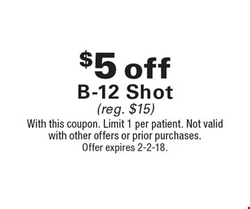 $5 off B-12 Shot (reg. $15). With this coupon. Limit 1 per patient. Not valid with other offers or prior purchases. Offer expires 2-2-18.