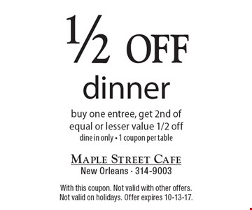 1/2 off dinner - buy one entree, get 2nd of equal or lesser value 1/2 off, dine in only - 1 coupon per table. With this coupon. Not valid with other offers. Not valid on holidays. Offer expires 10-13-17.