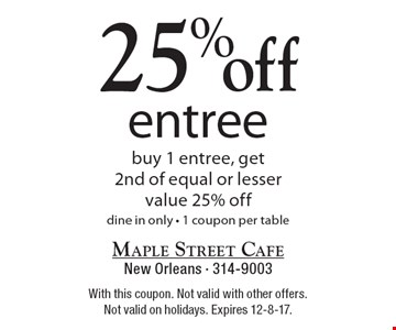 25% off entree buy 1 entree, get 2nd of equal or lesser value 25% off dine in only - 1 coupon per table. With this coupon. Not valid with other offers. Not valid on holidays. Expires 12-8-17.