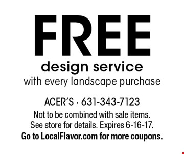 FREE design service with every landscape purchase. Not to be combined with sale items. See store for details. Expires 6-16-17. Go to LocalFlavor.com for more coupons.