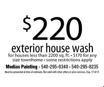 $220 exterior house wash for houses less than 2200 sq. ft. $170 for any size townhome. Some restrictions apply. Must be presented at time of estimate. Not valid with other offers or prior services. Exp. 7/14/17.