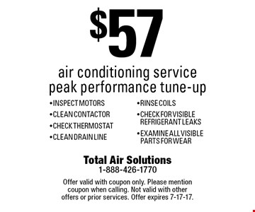 $57 air conditioning service peak performance tune-up - Inspect Motors - Clean Contactor - Check Thermostat - Clean Drain Line - Rinse Coils - Check For Visible Refrigerant Leaks - Examine All Visible Parts For Wear. Offer valid with coupon only. Please mention coupon when calling. Not valid with other offers or prior services. Offer expires 7-17-17.