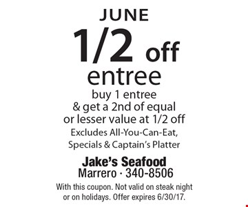 JUNE 1/2 off entree buy 1 entree & get a 2nd of equal or lesser value at 1/2 off. Excludes All-You-Can-Eat, Specials & Captain's Platter. With this coupon. Not valid on steak night or on holidays. Offer expires 6/30/17.