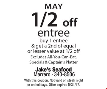 MAY 1/2 off entree buy 1 entree & get a 2nd of equal or lesser value at 1/2 off. Excludes All-You-Can-Eat, Specials & Captain's Platter. With this coupon. Not valid on steak night or on holidays. Offer expires 5/31/17.