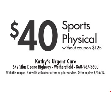 $40 Sports Physical. without coupon $125. With this coupon. Not valid with other offers or prior services. Offer expires 6/16/17.