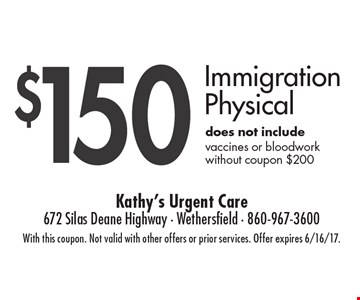 $150 Immigration Physical .does not include vaccines or bloodwork without coupon $200. With this coupon. Not valid with other offers or prior services. Offer expires 6/16/17.