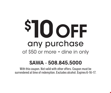 $10 off any purchase of $50 or more - dine in only. With this coupon. Not valid with other offers. Coupon must be surrendered at time of redemption. Excludes alcohol. Expires 6-16-17.