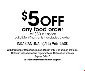 $5 Off any food order of $30 or more valid Mon-Thurs only - excludes alcohol. With this Clipper Magazine coupon. Dine in only. One coupon per table. Not valid with other offers or promotions. Not valid on holidays. Expires 6-9-17.  Go to LocalFlavor.com for more coupons.