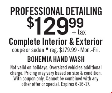 Professional Detailing $129.99+ tax $129.99+ tax complete interior & exterior, coupe or sedan - reg. $179.99 - Mon.-Fri. Not valid on holidays. Oversized vehicles additional charge. Pricing may vary based on size & condition. With coupon only. Cannot be combined with any other offer or special. Expires 6-16-17.