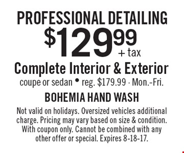 Professional detailing $129.99+ tax Complete Interior & Exterior coupe or sedan - reg. $179.99 - Mon.-Fri. Not valid on holidays. Oversized vehicles additional charge. Pricing may vary based on size & condition. With coupon only. Cannot be combined with any other offer or special. Expires 8-18-17.