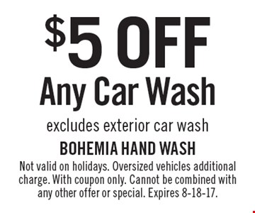 $5 OFF Any Car Wash excludes exterior car wash. Not valid on holidays. Oversized vehicles additional charge. With coupon only. Cannot be combined with any other offer or special. Expires 8-18-17.