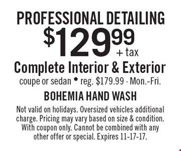 Professional detailing $129.99+ tax. Complete Interior & Exterior. Coupe or sedan. Reg. $179.99. Mon.-Fri. Not valid on holidays. Oversized vehicles additional charge. Pricing may vary based on size & condition. With coupon only. Cannot be combined with any other offer or special. Expires 11-17-17.