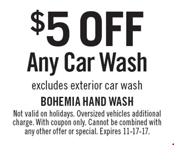 $5 OFF Any Car Wash. Excludes exterior car wash. Not valid on holidays. Oversized vehicles additional charge. With coupon only. Cannot be combined with any other offer or special. Expires 11-17-17.