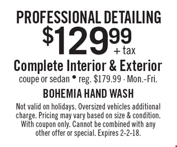 professional detailing $129.99 + tax Complete Interior & Exterior coupe or sedan - reg. $179.99 - Mon.-Fri.. Not valid on holidays. Oversized vehicles additional charge. Pricing may vary based on size & condition. With coupon only. Cannot be combined with any other offer or special. Expires 2-2-18.