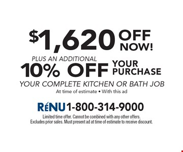 $1,620 off now plus an additional 10% off your purchase of a complete kitchen or bath job. At time of estimate. With this ad. Limited time offer. Cannot be combined with any other offers. Excludes prior sales. Must present ad at time of estimate to receive discount.