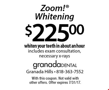 $225.00 Zoom! Whitening whiten your teeth in about an hour includes exam consultation, necessary x-rays. With this coupon. Not valid with other offers. Offer expires 7/31/17.