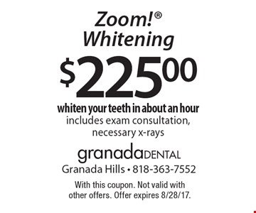$225.00 Zoom! Whitening. Whiten your teeth in about an hour. Includes exam consultation, necessary x-rays. With this coupon. Not valid with other offers. Offer expires 8/28/17.