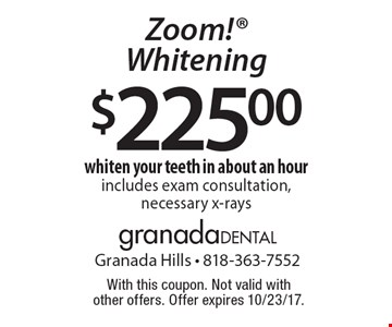 $225.00 Zoom! Whitening whiten your teeth in about an hour includes exam consultation, necessary x-rays. With this coupon. Not valid with other offers. Offer expires 10/23/17.