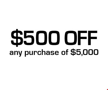 $500 Off any purchase of $5,000.