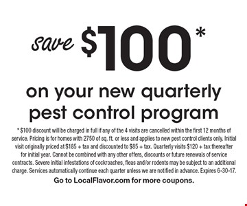 Save $100* on your new quarterly pest control program. * $100 discount will be charged in full if any of the 4 visits are cancelled within the first 12 months of service. Pricing is for homes with 2750 of sq. ft. or less and applies to new pest control clients only. Initial visit originally priced at $185 + tax and discounted to $85 + tax. Quarterly visits $120 + tax thereafter for initial year. Cannot be combined with any other offers, discounts or future renewals of service contracts. Severe initial infestations of cockroaches, fleas and/or rodents may be subject to an additional charge. Services automatically continue each quarter unless we are notified in advance. Expires 6-30-17.Go to LocalFlavor.com for more coupons.