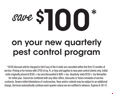 Save $100* on your new quarterly pest control program. *$100 discount will be charged in full if any of the 4 visits are cancelled within the first 12 months of service. Pricing is for homes with 2750 of sq. ft. or less and applies to new pest control clients only. Initial visits originally priced at $185 + tax and discounted to $85 + tax. Quarterly visits $120 + tax thereafter for initial year. Cannot be combined with any other offers, discounts or future renewals of service contracts. Severe initial infestations of cockroaches, fleas and/or rodents may be subject to an additional charge. Services automatically continue each quarter unless we are notified in advance. Expires 6-30-17.