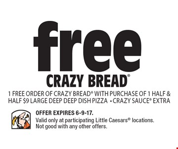 free Crazy Bread 1 free order of crazy bread with purchase of 1 half & half $9 large deep deep dish pizza- Crazy sauce extra. Offer Expires 6-9-17. Valid only at participating Little Caesars locations. Not good with any other offers.