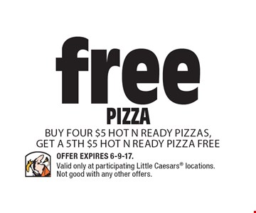 free PIZZA Buy four $5 Hot N Ready Pizzas, get a 5th $5 Hot N Ready Pizza FREE. Offer Expires 6-9-17. Valid only at participating Little Caesars locations. Not good with any other offers.