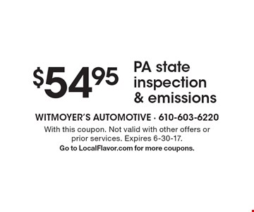 $54.95 PA state inspection & emissions. With this coupon. Not valid with other offers or prior services. Expires 6-30-17. Go to LocalFlavor.com for more coupons.
