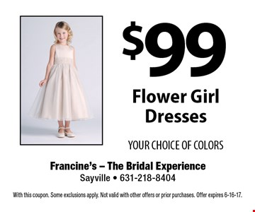 $99 Flower Girl Dresses YOUR CHOICE OF COLORS. With this coupon. Some exclusions apply. Not valid with other offers or prior purchases. Offer expires 6-16-17.