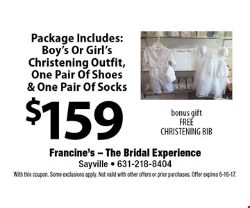 $159 Package Includes: Boy's Or Girl's Christening Outfit,One Pair Of Shoes & One Pair Of Socks. Bonus gift - FREE CHRISTENING BIB. With this coupon. Some exclusions apply. Not valid with other offers or prior purchases. Offer expires 6-16-17.