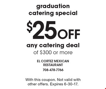 graduation catering special - $25 OFF any catering deal of $300 or more. With this coupon. Not valid with other offers. Expires 6-30-17.