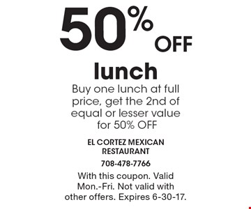 50% Off lunch Buy one lunch at full price, get the 2nd of equal or lesser value for 50% OFF. With this coupon. Valid Mon.-Fri. Not valid with other offers. Expires 6-30-17.