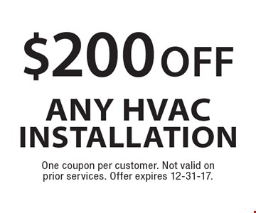 $200 off any HVAC Installation. One coupon per customer. Not valid on prior services. Offer expires 12-31-17.