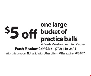 $5 off one large bucket of practice balls at Fresh Meadow Learning Center. With this coupon. Not valid with other offers. Offer expires 6/30/17.