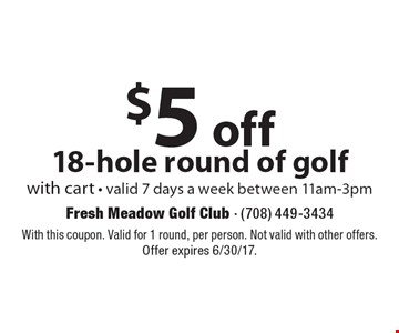 $5 off 18-hole round of golf with cart - valid 7 days a week between 11am-3pm. With this coupon. Valid for 1 round, per person. Not valid with other offers. Offer expires 6/30/17.